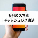 【9月のキャッシュレス・スマホ決済まとめ】キャンペーンなどの日程一覧!