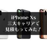 【iPhoneXs 料金比較】Docomo・Softbank・auそれぞれで見積もってみた!