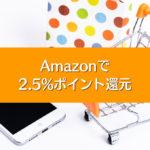 【Amazon2.5%ポイント還元】Amazonギフト券チャージタイプは使わないと損!
