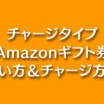 【チャージタイプのAmazonギフト券】使い方とチャージ方法まとめ!