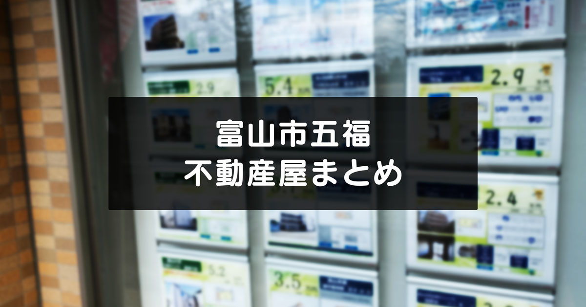 【富山市五福の不動産屋まとめ】それぞれの特徴と場所・駐車場情報など!