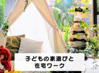 【在宅ワークの効率UP】子どもに室内テントが正解☆家遊びをさせて仕事しよう!