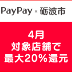【砺波市×PayPay】4月は最大20%還元【対象店舗とお得な利用方法】